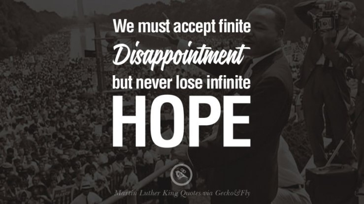 We must accept finite disappointment but never lose infinite hope.